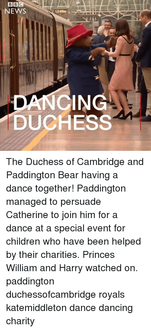 Children, Dancing, and Memes: BIBIC  NEWS  CING  DUCHESS The Duchess of Cambridge and Paddington Bear having a dance together! Paddington managed to persuade Catherine to join him for a dance at a special event for children who have been helped by their charities. Princes William and Harry watched on. paddington duchessofcambridge royals katemiddleton dance dancing charity