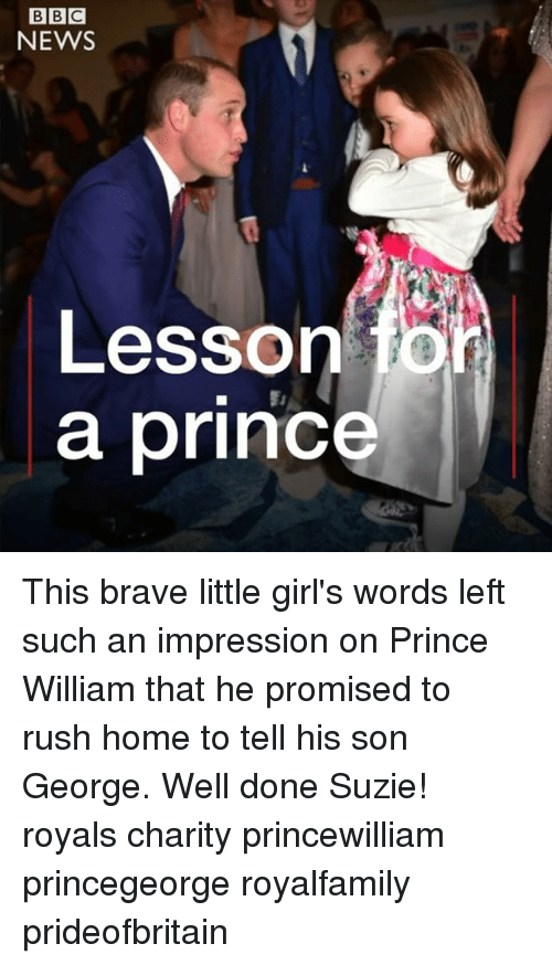 Girls, Memes, and News: BIBIC  NEWS  Lesson fon  a prince This brave little girl's words left such an impression on Prince William that he promised to rush home to tell his son George. Well done Suzie! royals charity princewilliam princegeorge royalfamily prideofbritain