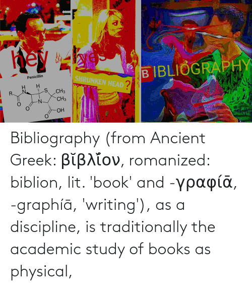 Books, Lit, and Book: Bibliography (from Ancient Greek: βῐβλῐ́ον, romanized: biblion, lit. 'book' and -γραφίᾱ, -graphíā, 'writing'), as a discipline, is traditionally the academic study of books as physical,