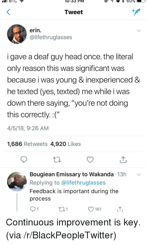 "Blackpeopletwitter, Head, and Reason: BIC  0.33 PM  Tweet  1  erin.  @lifethruglasses  i gave a deaf guy head once. the literal  only reason this was significant was  because i was young & inexperienced&  he texted (yes, texted) me while i was  down there saying, ""you're not doing  this correctly.:(""  4/5/18, 9:26 AM  1,686 Retweets 4,920 Likes  Bougiean Emissary to Wakanda 13h v  Replying to @lifethruglasses  Feedback is important during the  procesS  131  161 <p>Continuous improvement is key. (via /r/BlackPeopleTwitter)</p>"