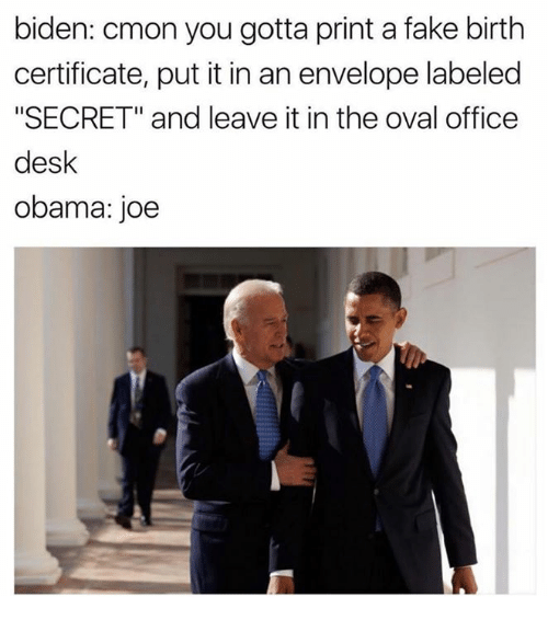 """Dank, Fake, and Desk: biden: cmon you gotta print a fake birth  certificate, put it in an envelope labeled  """"SECRET"""" and leave it in the oval office  desk  obama: joe"""
