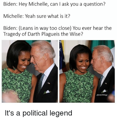 Lean, Star Wars, and What Is: Biden: Hey Michelle, can ask you a question?  Michelle: Yeah sure what is it?  Biden: (Leans in way too close) You ever hear the  Tragedy of Darth Plagueis the Wise? It's a political legend