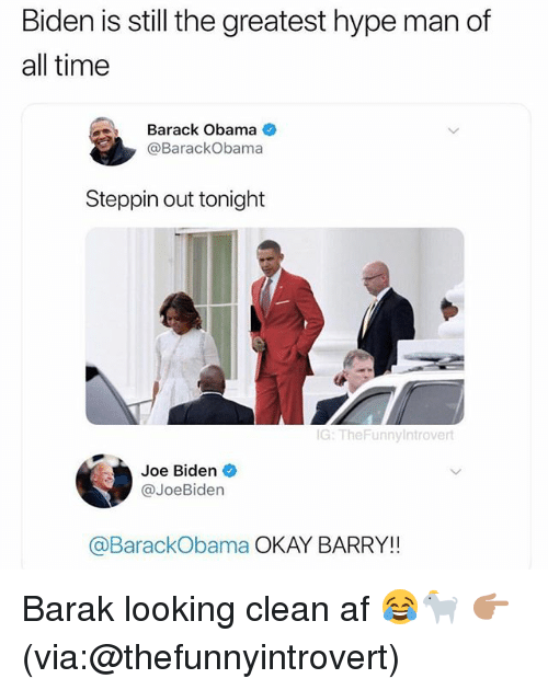 Af, Funny, and Hype: Biden is still the greatest hype man of  all time  Barack Obama  @BarackObama  Steppin out tonight  G: TheFunnyIntrovert  Joe Biden  @JoeBiden  @BarackObama OKAY BARRY!! Barak looking clean af 😂🐐 👉🏽(via:@thefunnyintrovert)