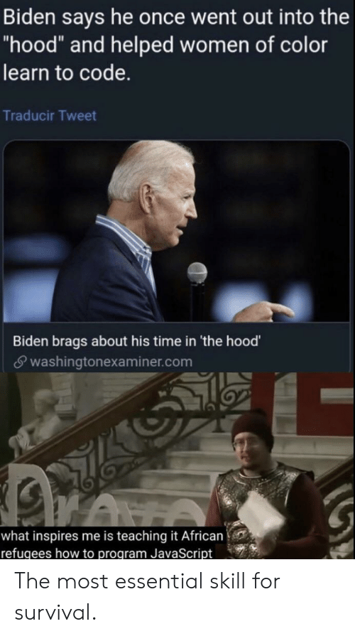 """The Hood, How To, and Time: Biden says he once went out into the  """"hood"""" and helped women of color  learn to code.  Traducir Tweet  Biden brags about his time in 'the hood'  washingtonexaminer.com  what inspires me is teaching it African  refugees how to program JavaScript The most essential skill for survival."""