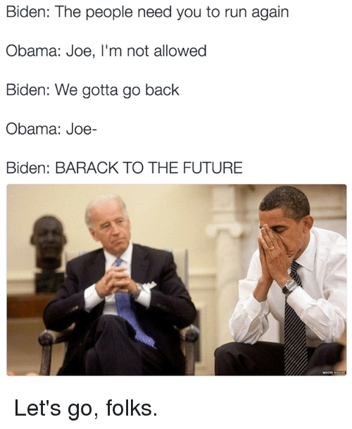 Joe Biden, Memes, and 🤖: Biden: The people need you to run again  Obama: Joe, I'm not allowed  Biden: We gotta go back  Obama: Joe-  Biden: BARACK TO THE FUTURE Let's go, folks.