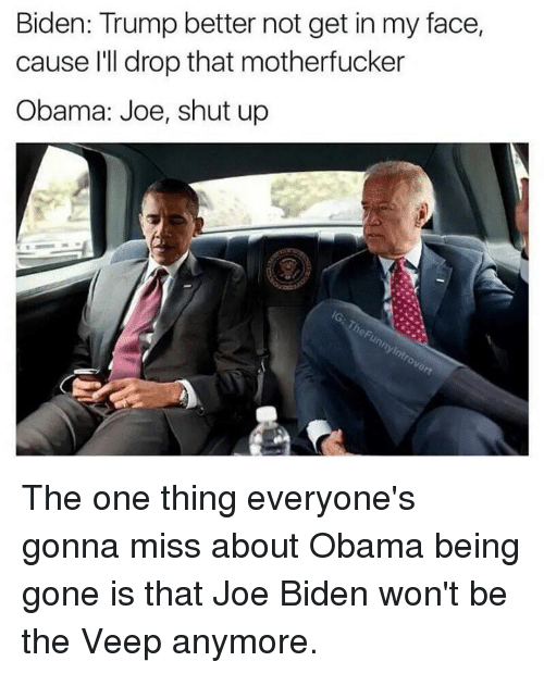 Dank, Joe Biden, and Obama: Biden: Trump better not get in my face,  cause I'll drop that motherfucker  Obama: Joe, shut up The one thing everyone's gonna miss about Obama being gone is that Joe Biden won't be the Veep anymore.