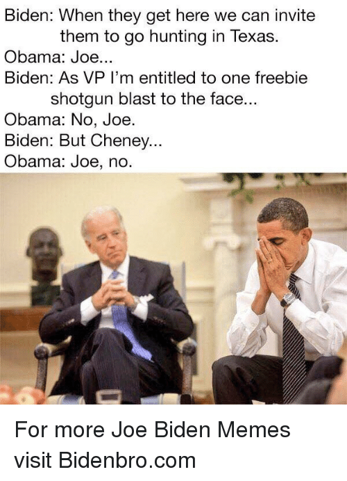 Joe Biden, Memes, and Obama: Biden: When they get here we can invite  them to go hunting in Texas.  Obama: Joe...  Biden: As VP I'm entitled to one freebie  shotgun blast to the face  Obama: No, Joe  Biden: But Cheney...  Obama: Joe, no. <p>For more Joe Biden Memes visit Bidenbro.com</p>