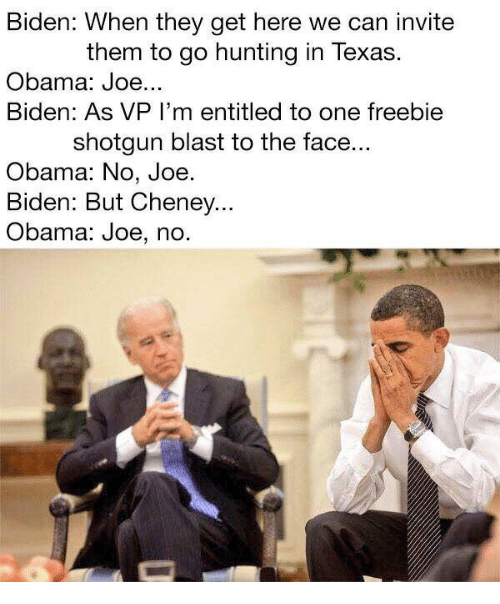 Joe Biden, Obama, and Hunting: Biden: When they get here we can invite  them to go hunting in Texas.  Obama: Joe...  Biden: As VP I'm entitled to one freebie  shotgun blast to the face...  Obama: No, Joe  Biden: But Cheney..  Obama: Joe, no