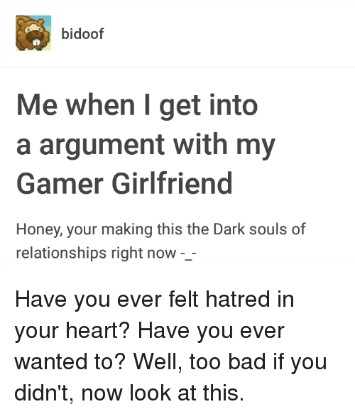 Bad, Relationships, and Tumblr: bidoof  Me when I get into  a argument with my  Gamer Girlfriend  Honey, your making this the Dark souls of  relationships right now -_
