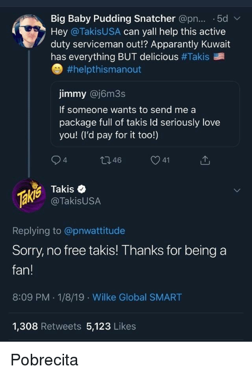 Love, Sorry, and Takis: Big Baby Pudding Snatcher @pn... .5dv  Hey @TakisUSA can yall help this active  duty serviceman out!? Apparantly Kuwait  has everything BUT delicious #Takis  #helpthismanout  jimmy @j6m3s  If someone wants to send me a  package full of takis ld seriously love  you! (I'd pay for it too!)  4  46  Takis e  @TakisUSA  Replying to @pnwattitude  Sorry, no free takis! Thanks for being a  fan!  8:09 PM . 1/8/19 Wilke Global SMART  1,308 Retweets 5,123 Likes Pobrecita