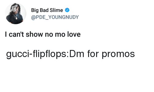 Bad, Gucci, and Love: Big Bad Slime  @PDE YOUNGNUDY  l can't show no mo love gucci-flipflops:Dm for promos