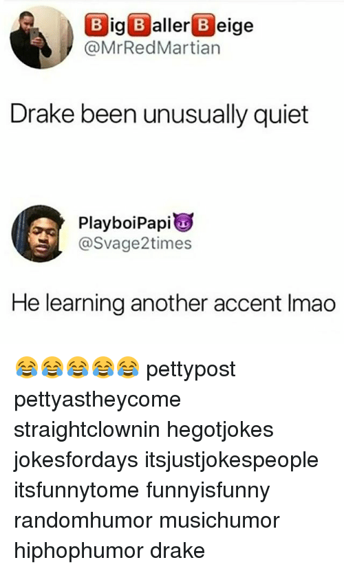 Drake, Memes, and Quiet: Big Baller B eige  @MrRedMartian  Drake been unusually quiet  Playboi Papi  S@Svage2times  He learning another accent Imao 😂😂😂😂😂 pettypost pettyastheycome straightclownin hegotjokes jokesfordays itsjustjokespeople itsfunnytome funnyisfunny randomhumor musichumor hiphophumor drake