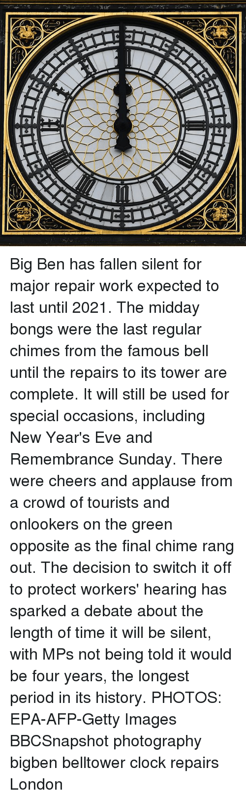 Clock, Memes, and Period: Big Ben has fallen silent for major repair work expected to last until 2021. The midday bongs were the last regular chimes from the famous bell until the repairs to its tower are complete. It will still be used for special occasions, including New Year's Eve and Remembrance Sunday. There were cheers and applause from a crowd of tourists and onlookers on the green opposite as the final chime rang out. The decision to switch it off to protect workers' hearing has sparked a debate about the length of time it will be silent, with MPs not being told it would be four years, the longest period in its history. PHOTOS: EPA-AFP-Getty Images BBCSnapshot photography bigben belltower clock repairs London