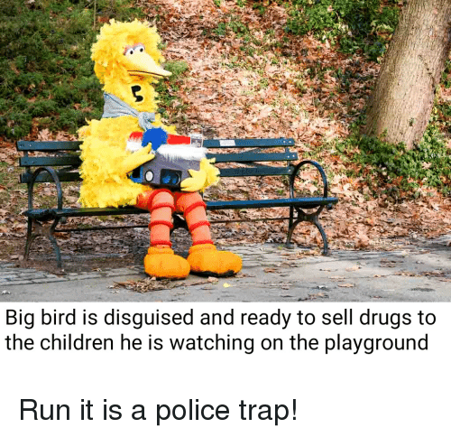 Big Bird Is Disguised And Ready To Sell Drugs To The Children He Is