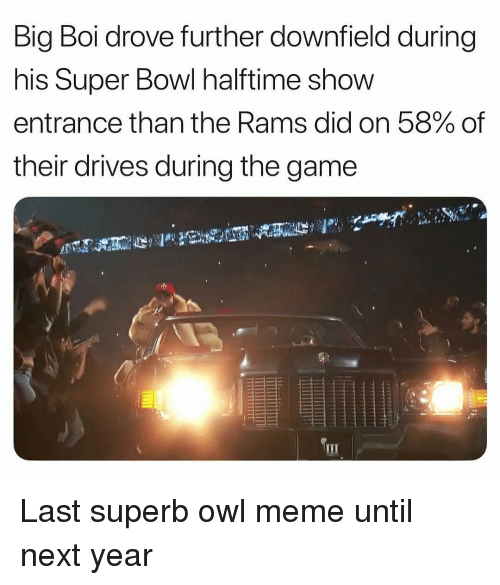 Meme, Sports, and Super Bowl: Big Boi drove further downfield during  his Super Bowl halftime show  entrance than the Rams did on 58% of  their drives during the game Last superb owl meme until next year