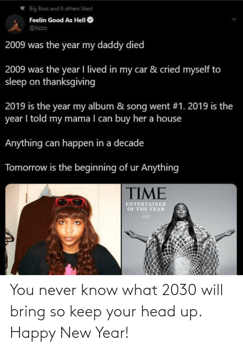 Head, New Year's, and Thanksgiving: Big Boss and 6 others liked  Feelin Good As HelI O  @lizzo  2009 was the year my daddy died  2009 was the year I lived in my car & cried myself to  sleep on thanksgiving  2019 is the year my album & song went #1. 2019 is the  year I told my mama I can buy her a house  Anything can happen in a decade  Tomorrow is the beginning of ur Anything  TIME  ENTERTAINER  OF THE YEAR  UZZD You never know what 2030 will bring so keep your head up. Happy New Year!