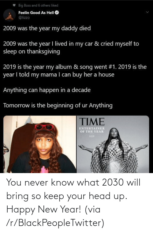 Blackpeopletwitter, Head, and New Year's: Big Boss and 6 others liked  Feelin Good As HelI O  @lizzo  2009 was the year my daddy died  2009 was the year I lived in my car & cried myself to  sleep on thanksgiving  2019 is the year my album & song went #1. 2019 is the  year I told my mama I can buy her a house  Anything can happen in a decade  Tomorrow is the beginning of ur Anything  TIME  ENTERTAINER  OF THE YEAR  UZZD You never know what 2030 will bring so keep your head up. Happy New Year! (via /r/BlackPeopleTwitter)