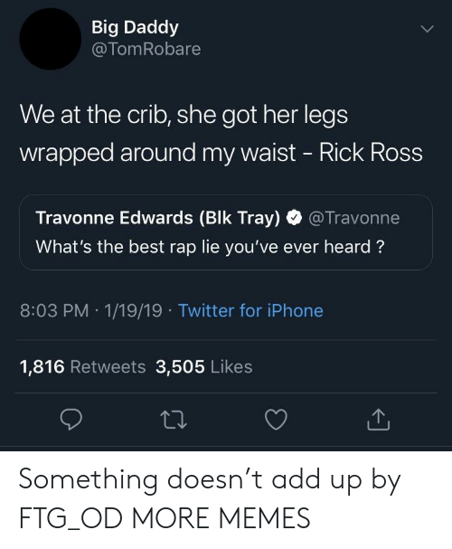 Dank, Iphone, and Memes: Big Daddy  @TomRobare  We at the crib, she got her legs  wrapped around my waist - Rick Ross  Travonne Edwards (Blk Tray) @Travonne  What's the best rap lie you've ever heard?  8:03 PM 1/19/19 Twitter for iPhone  1,816 Retweets 3,505 Likes Something doesn't add up by FTG_OD MORE MEMES