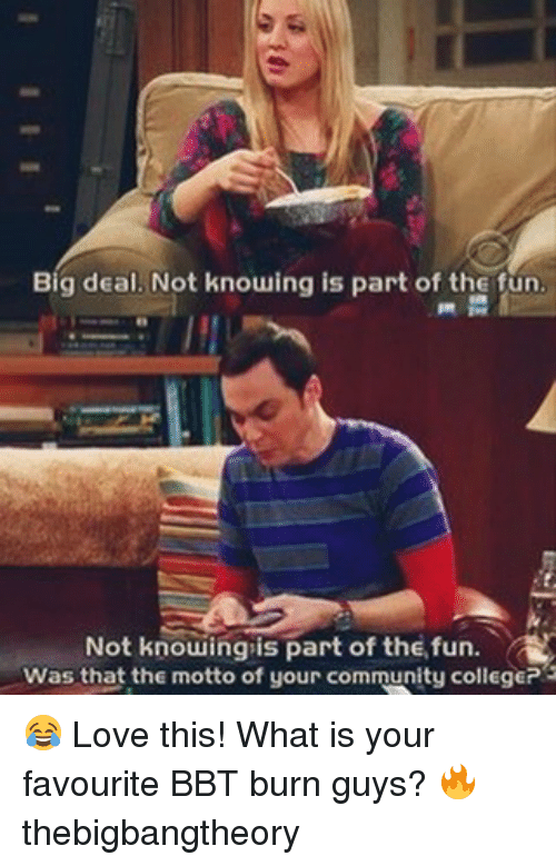 Community, Love, and Memes: Big deal. Not knowing is part of the fun  Not knowing is part of the fun  A  Was that the motto of your community collegeP3 😂 Love this! What is your favourite BBT burn guys? 🔥 thebigbangtheory