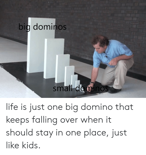 Big Dominos Small D Ino Life Is Just One Big Domino That Keeps