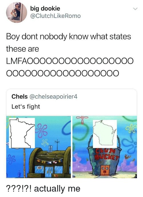 Fight, Boy, and Big: big dookie  @ClutchLikeRomo  Boy dont nobody know what states  these are  LMFAOOOOOOOOOOOOOOOOO  Chels @chelseapoirier4  Let's fight  BUCKETe ???!?! actually me