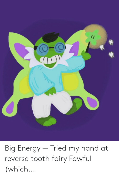 Big Energy — Tried My Hand at Reverse Tooth Fairy Fawful