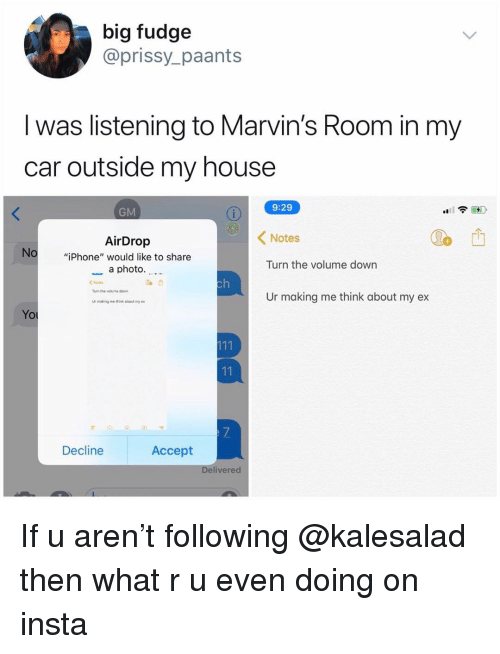 """Iphone, Memes, and My House: big fudge  @prissy_paants  I was listening to Marvin's Room in my  car outside my house  9:29  GM  AirDrop  Notes  No  """"iPhone"""" would like to share  a photo.. -  Turn the volume down  Ne  Turn the vokurha dovn  Ur making me think about my ex  ur making me think about rmy ex  Yo  Decline  Accept  elivered If u aren't following @kalesalad then what r u even doing on insta"""