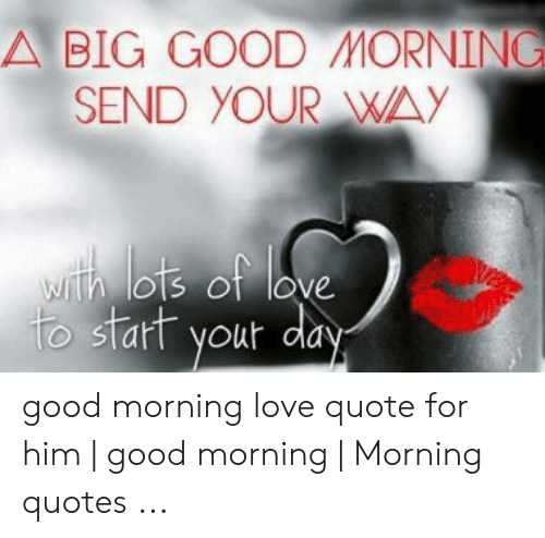 BIG GOOD MORNINC SEND YOUR WAY Good Morning Love Quote for