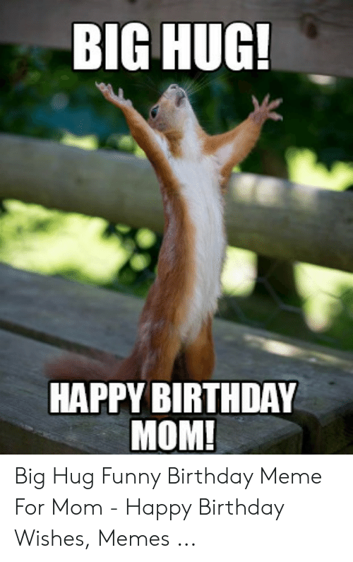 Birthday, Funny, and Meme: BIG HUG!  HAPPY BIRTHDAY  MOM! Big Hug Funny Birthday Meme For Mom - Happy Birthday Wishes, Memes ...