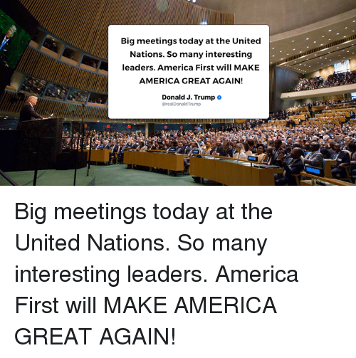 America, Today, and Trump: Big meetings today at the United  Nations. So many interesting  leaders. America First will MAKE  AMERICA GREAT AGAIN!  Donald J. Trump  @realDonaldTrump Big meetings today at the United Nations. So many interesting leaders. America First will MAKE AMERICA GREAT AGAIN!