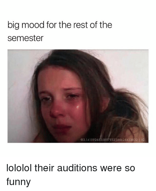 Funny, Mood, and Rest: big mood for the rest of the  semester  @3.1415926535897932384626433832 IIG lololol their auditions were so funny