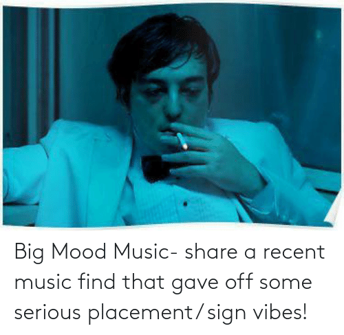 Mood, Music, and Big: Big Mood Music- share a recent music find that gave off some serious placement/ sign vibes!