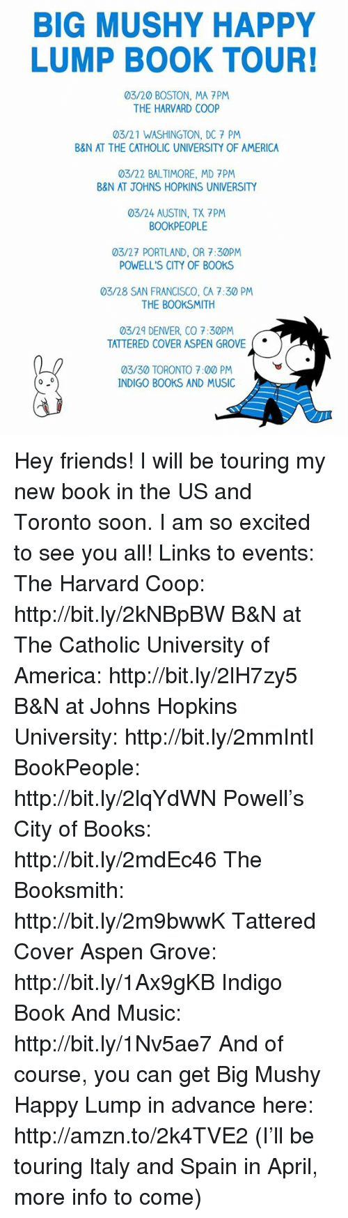 Memes, Aspen, and Baltimore: BIG MUSHY HAPPY  LUMP BOOK TOUR!  03/20 BOSTON, MA PM  THE HARVARD COOP  03/21 WASHINGTON, DC 7 PM  B&N AT THE CATHOLIC UNIVERSITY OF AMERICA  03/22 BALTIMORE, MD 7PM  B&N AT JOHNS HOPKINS UNIVERSITY  03/24 AUSTIN, TX 7PM  BOOKPEOPLE  03/27 PORTLAND, OR 7:30PM  POWELL'S CITY OF BOOKS  03/28 SAN FRANCISCO, CA 7:30 PM  THE BOOKSMITH  03/29 DENVER, CO 7:30PM  TATTERED COVER ASPEN GROVE  03/30 TORONTO 7:00 PM  0 0  INDIGO BOOKS AND MUSIC Hey friends! I will be touring my new book in the US and Toronto soon. I am so excited to see you all!  Links to events:  The Harvard Coop: http://bit.ly/2kNBpBW  B&N at The Catholic University of America: http://bit.ly/2lH7zy5  B&N at Johns Hopkins University: http://bit.ly/2mmIntI  BookPeople: http://bit.ly/2lqYdWN  Powell's City of Books: http://bit.ly/2mdEc46  The Booksmith: http://bit.ly/2m9bwwK  Tattered Cover Aspen Grove: http://bit.ly/1Ax9gKB  Indigo Book And Music: http://bit.ly/1Nv5ae7  And of course, you can get Big Mushy Happy Lump in advance here: http://amzn.to/2k4TVE2  (I'll be touring Italy and Spain in April, more info to come)