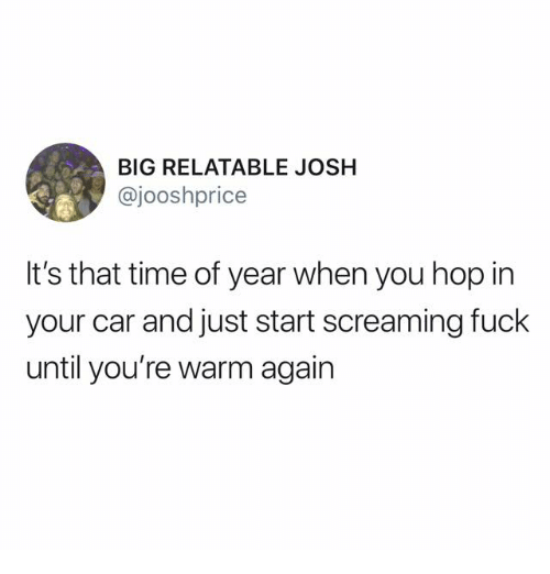 Fuck, Time, and Relatable: BIG RELATABLE JOSH  @jooshprice  It's that time of year when you hop in  your car and just start screaming fuck  until you're warm again