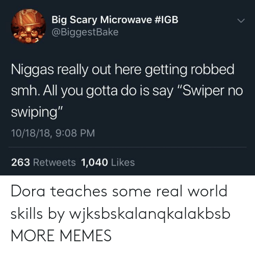 """Dank, Memes, and Smh: Big Scary Microwave #IGB  @BiggestBake  Niggas really out here getting robbed  smh. All you gotta do is say """"Swiper no  swiping  10/18/18, 9:08 PM  263 Retweets 1,040 Likes Dora teaches some real world skills by wjksbskalanqkalakbsb MORE MEMES"""