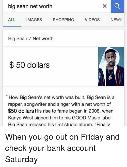 """Big Sean, Friday, and Kanye: big sean net worth  ALL  IMAGES  SHOPPING  VIDEOS  NEW  Big Sean  Net worth  50 dollars  """"How Big Sean's net worth was built. Big Sean is a  rapper, songwriter and singer with a net worth of  $50 dollars His rise to fame began in 2008, when  Kanye West signed him to his GOOD Music label.  Bia Sean released his first studio album. """"Finallv When you go out on Friday and check your bank account Saturday"""
