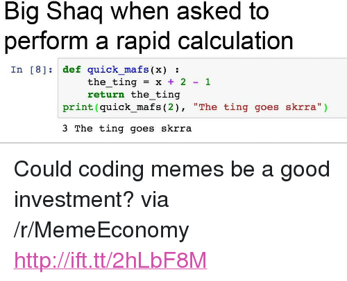 "Memes, Shaq, and Good: Big Shaq when asked to  perform a rapid calculation  In [8] def quick mafs (x):  the-ting = x + 2-1  return the ting  print (quick_mafs (2), ""The ting goes skrra"")  3 The ting goes skrra <p>Could coding memes be a good investment? via /r/MemeEconomy <a href=""http://ift.tt/2hLbF8M"">http://ift.tt/2hLbF8M</a></p>"