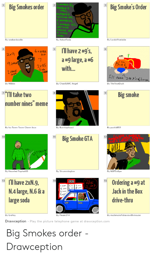 """Jack in the Box, Meme, and Soda: Big Smoke's Order  Big Smokes order  TRA DI  By AbbotFaria  By snekerdoodle  By Lordofthetable  6+EXTRA!  I'll have 2 #9's,  a #9 large, a #6  with...  5  4.  bip  2y45  (1 wle  So D  By Wibbs  By ChaoticMC Angel  By TheTrueDuck  I'll take two  number nines"""" meme  Big smoke  8  9  By packid851  By Ice Town Town Clown lose  By Burntuptoast  Big Smoke GTA  10  By Haunted Tophat65  By Strummington  By NOPEnOpe  I have 2xN.9,  N.4large, N.6 &a  large soda  15  Ordering a #9 at  Jack in the Box  drive-thru  13  HAVE  By Pecan314  By Grafoy  By mutenuke1drawswithmouse  Drawception Play the picture telephone game at drawception.comm Big Smokes order - Drawception"""