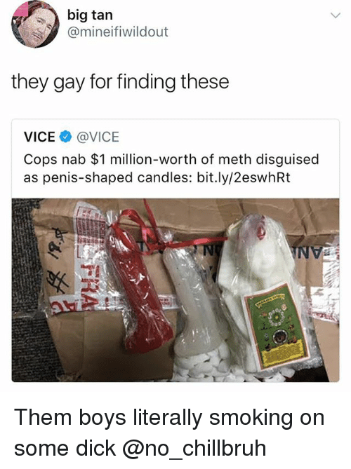 Funny, Smoking, and Dick: big tan  @mineifiwildout  they gay for finding these  VICE @VICE  Cops nab $1 million-worth of meth disguised  as penis-shaped candles: bit.ly/2eswhRt Them boys literally smoking on some dick @no_chillbruh