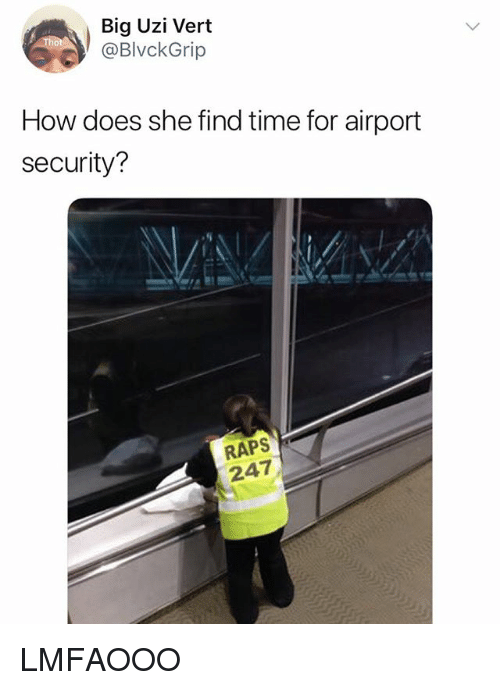 Time, Girl Memes, and How: Big Uzi Vert  @BlvckGrip  How does she find time for airport  security?  RAPS  247 LMFAOOO