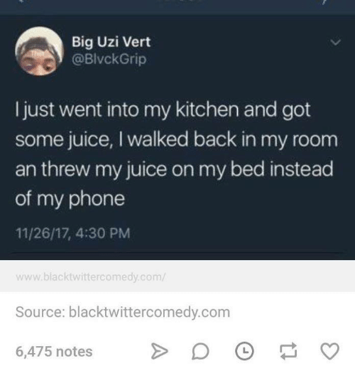 Juice, Phone, and Humans of Tumblr: Big Uzi Vert  @BlvckGrip  I just went into my kitchen and got  some juice, I walked back in my room  an threw my juice on my bed instead  of my phone  11/26/17, 4:30 PM  www.blacktwittercomedy.com/  Source: blacktwittercomedy.com  6,475 notes