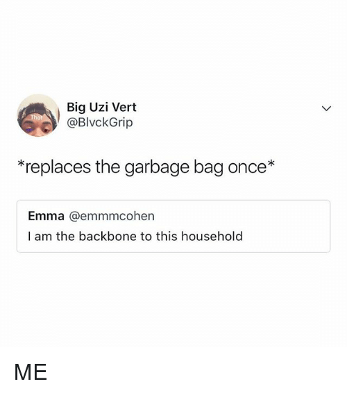 Relatable, Once, and Garbage: Big Uzi Vert  @BlvckGrip  *replaces the garbage bag once*  Emma @@emmmcohen  l am the backbone to this household ME
