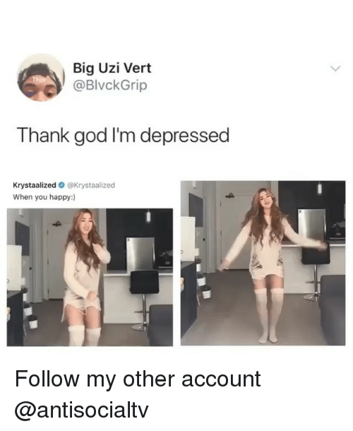 God, Memes, and Happy: Big Uzi Vert  @BlvckGrip  Thank god I'm depressed  Krystaalized @Krystaalized  When you happy:) Follow my other account @antisocialtv