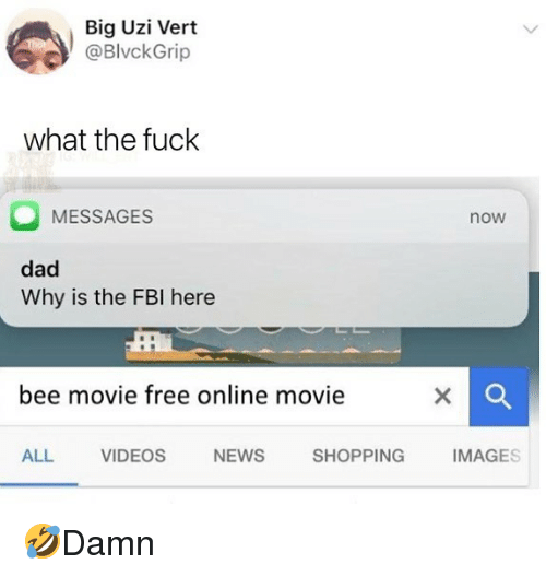 Bee Movie, Dad, and Fbi: Big Uzi Vert  @BlvckGrip  what the fuck  MESSAGES  now  dad  Why is the FBI here  bee movie free online movie  ALL VIDEOS NEWS SHOPPING IMAGES 🤣Damn