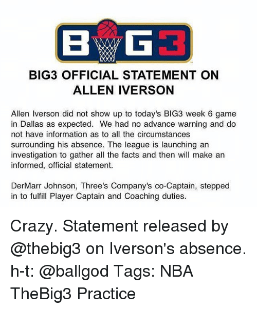 Allen Iverson, Crazy, and Facts: BIG3 OFFICIAL STATEMENT ON  ALLEN IVERSON  Allen Iverson did not show up to today's BIG3 week 6 game  in Dallas as expected. We had no advance warning and do  not have information as to all the circumstances  surrounding his absence. The league is launching an  investigation to gather all the facts and then will make an  informed, official statement.  DerMarr Johnson, Three's Company's co-Captain, stepped  in to fulfill Player Captain and Coaching duties Crazy. Statement released by @thebig3 on Iverson's absence. h-t: @ballgod Tags: NBA TheBig3 Practice