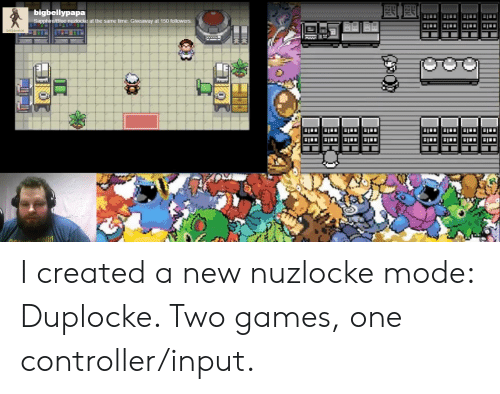 Blue, Games, and Time: bigbellypapa  Sapphire/Blue nuzlocke at the same time. Giveaway at 150 followers.  SASSQUATCH I created a new nuzlocke mode: Duplocke. Two games, one controller/input.