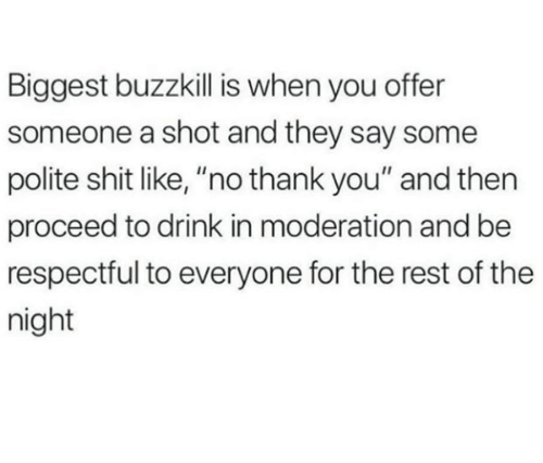 "Shit, Thank You, and Moderation: Biggest buzzkill is when you offer  someone a shot and they say some  polite shit like, ""no thank you"" and then  proceed to drink in moderation and be  respectful to everyone for the rest of the  night"