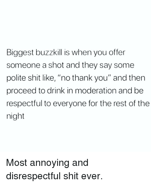 "Memes, Shit, and Thank You: Biggest buzzkill is when you offer  someone a shot and they say some  polite shit like, ""no thank you"" and then  proceed to drink in moderation and be  respectful to everyone for the rest of the  night Most annoying and disrespectful shit ever."