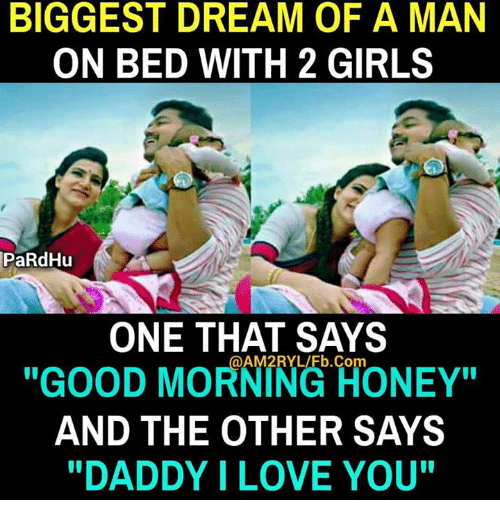 "Girls, Love, and Memes: BIGGEST DREAM OF A MAN  ON BED WITH 2 GIRLS  PaRdHu  ONE THAT SAYS  @AM2RYL/Fb. Com  ""GOOD MORNING HONEY""  AND THE OTHER SAYS  ""DADDY I LOVE YOU"""