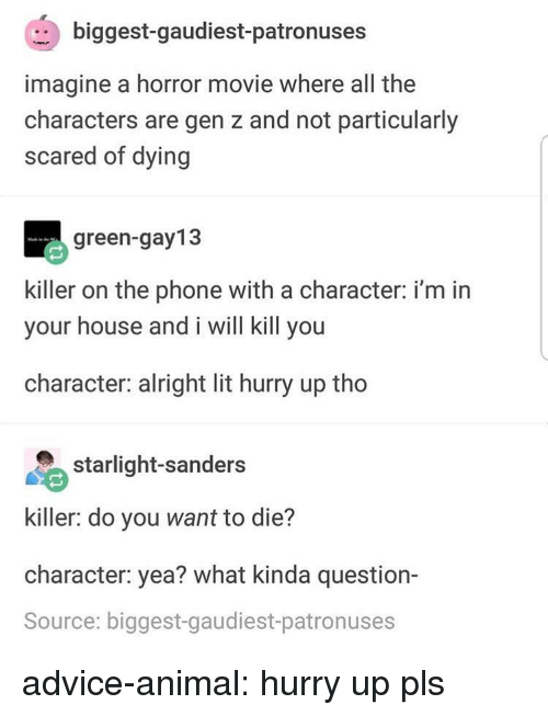 Advice, Lit, and Phone: biggest-gaudiest-patronuses  imagine a horror movie where all the  characters are gen z and not particularly  scared of dying  green-gay13  killer on the phone with a character: i'm in  your house and i will kill you  character: alright lit hurry up tho  starlight-sanders  killer: do you want to die?  character: yea? what kinda question-  Source: biggest-gaudiest-patronuses advice-animal:  hurry up pls